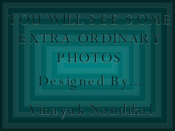 YOU WILL SEE SOME EXTRA-ORDINARY PHOTOS Designed By... Vinayak Nandikal