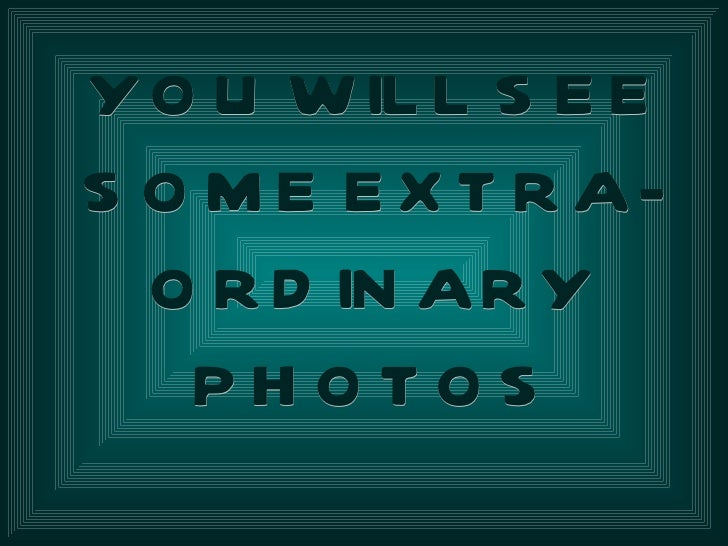 Y O U W IL L S E ES O M E E X T R A-  O R D IN AR Y   PHOTOS