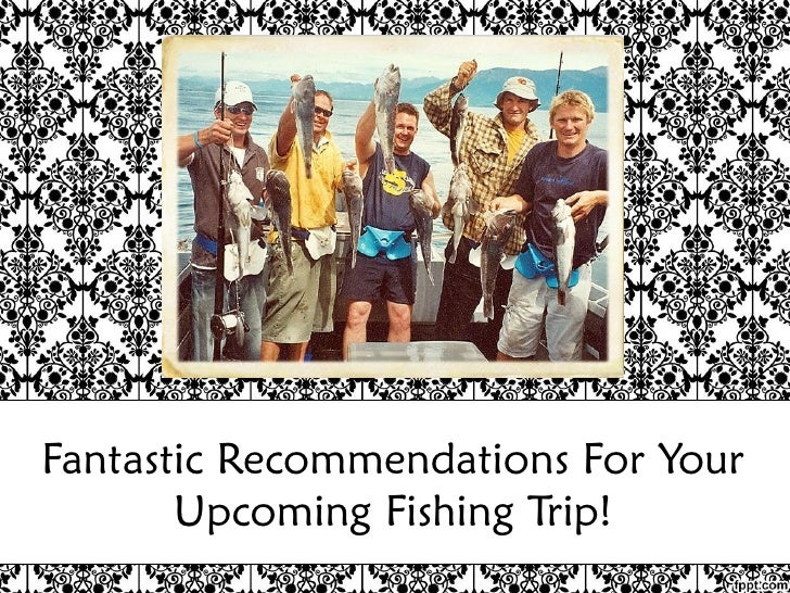 Fantastic Recommendations For Your Upcoming Fishing Trip!