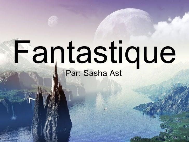 Fantastique   Par: Sasha Ast