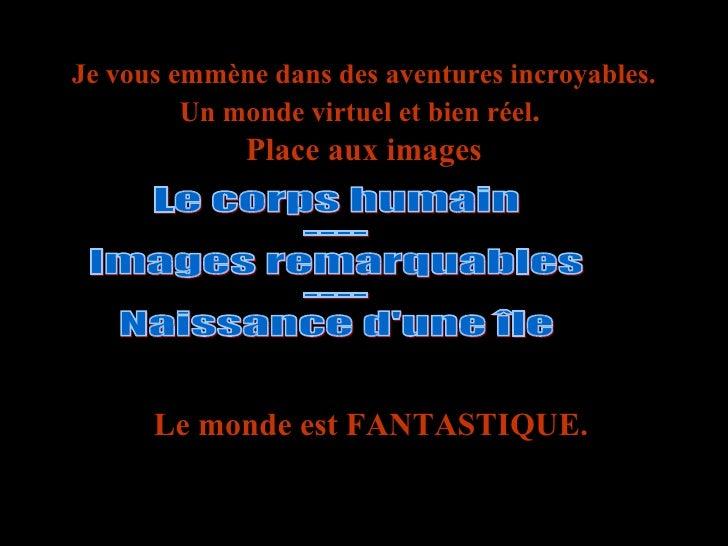 Je vous emmène dans des aventures incroyables. Un monde virtuel et bien réel .  Place aux images Le monde est FANTASTIQUE....