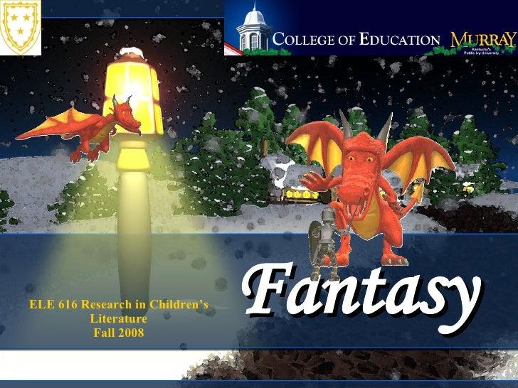 Fantasy ELE 616 Research in Children's Literature Fall 2008