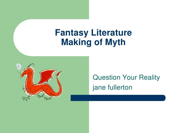 Fantasy LiteratureMaking of Myth<br />Question Your Reality<br />jane fullerton<br />