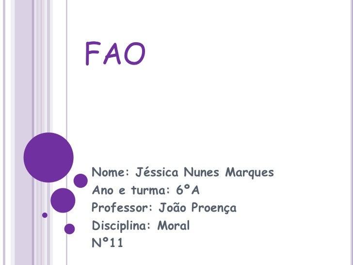 FAO<br />Nome: Jéssica Nunes Marques<br />Ano e turma: 6ºA<br />Professor: João Proença<br />Disciplina: Moral<br />Nº11<b...