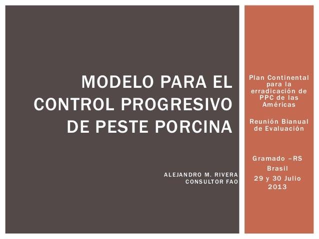 MODELO PARA EL CONTROL PROGRESIVO DE PESTE PORCINA A L E JA N D RO M . R I V E R A C O N S U LTOR FAO  Plan Continental pa...