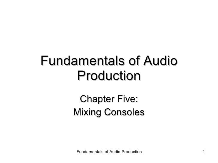 Fundamentals of Audio Production Chapter Five: Mixing Consoles