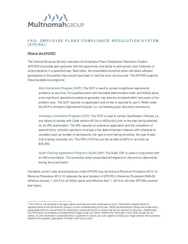 F AQ: EMPLOYEE PL ANS COMPLI ANCE RESOLUTION SYSTEM(EPCRS) 1What is the EPCRS?The Internal Revenue Service maintains the E...