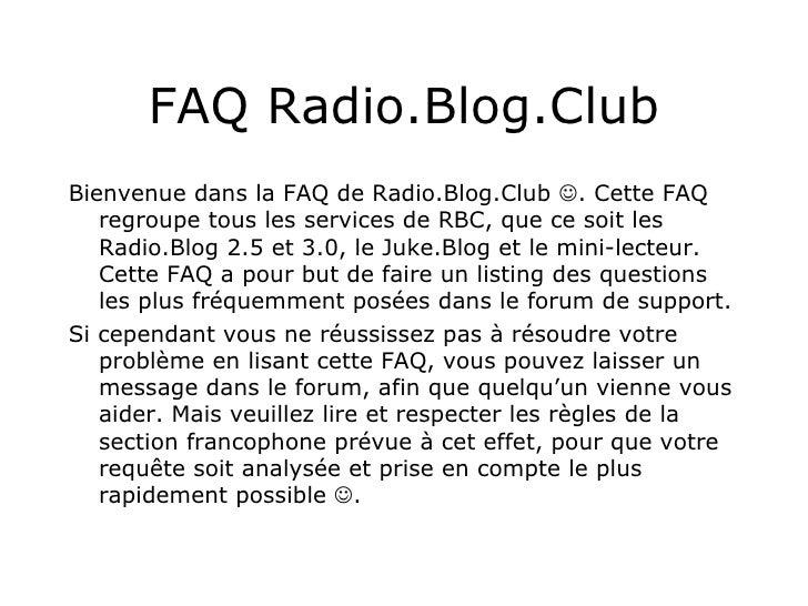 FAQ Radio.Blog.Club <ul><li>Bienvenue dans la FAQ de Radio.Blog.Club   . Cette FAQ regroupe tous les services de RBC, que...