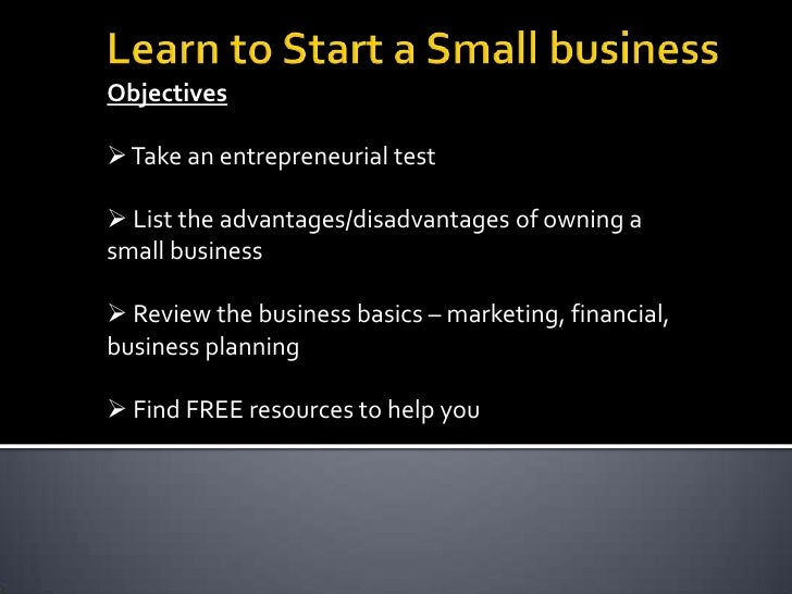 Learn to Start a Small Business<br />Objectives<br /><ul><li> Take an entrepreneurial test