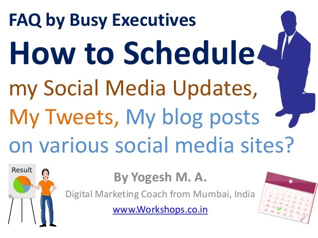 FAQ by Busy ExecutivesHow to Schedulemy Social Media Updates,My Tweets, My blog postson various social media sites?       ...