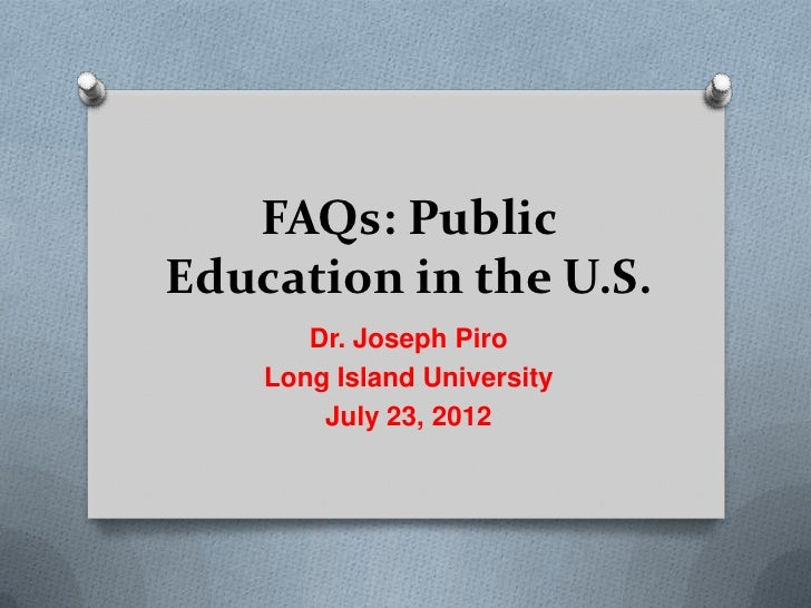FAQs: PublicEducation in the U.S.       Dr. Joseph Piro    Long Island University        July 23, 2012