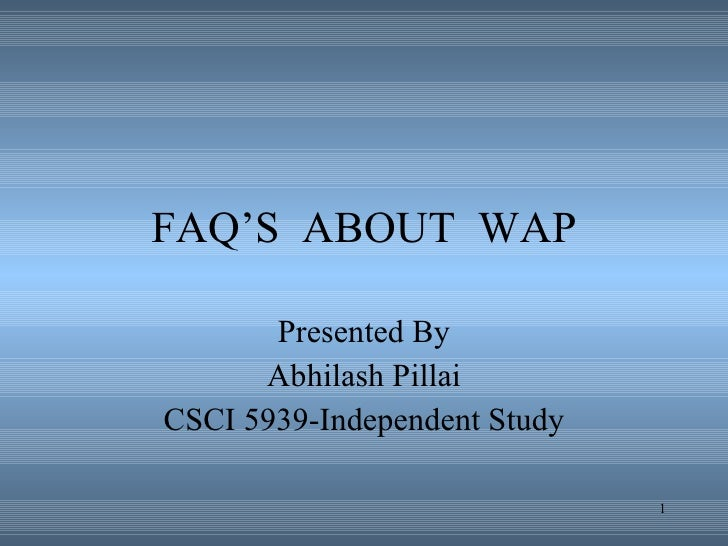 FAQ'S  ABOUT  WAP Presented By Abhilash Pillai CSCI 5939-Independent Study