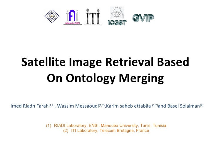 Satellite Image Retrieval Based On Ontology Merging Imed Riadh Farah (1,2) , Wassim Messaoudi (1,2) , Karim saheb ettabâa ...