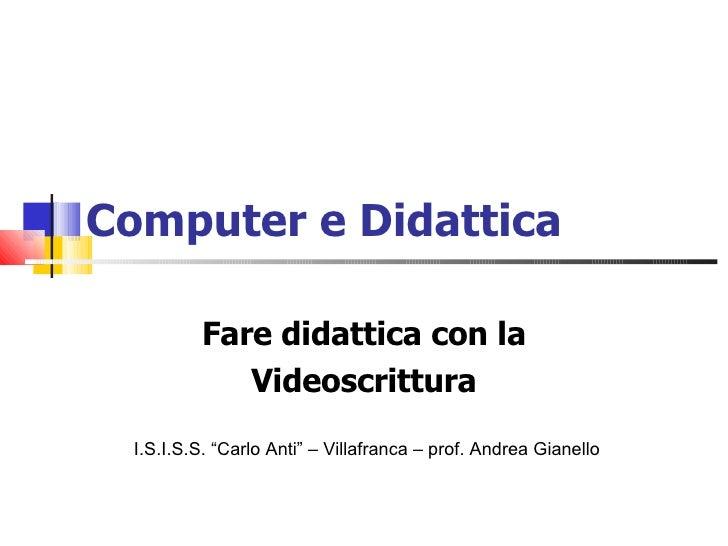 """Computer e Didattica Fare didattica con la Videoscrittura I.S.I.S.S. """"Carlo Anti"""" – Villafranca – prof. Andrea Gianello"""