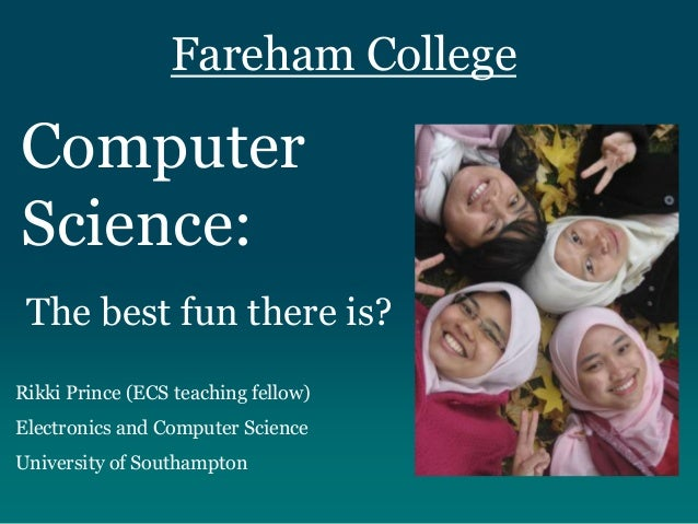 Fareham College Computer Science: Rikki Prince (ECS teaching fellow) Electronics and Computer Science University of Southa...