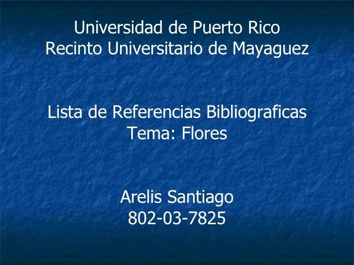 Universidad de Puerto Rico Recinto Universitario de Mayaguez Lista de Referencias Bibliograficas Tema: Flores Arelis Santi...