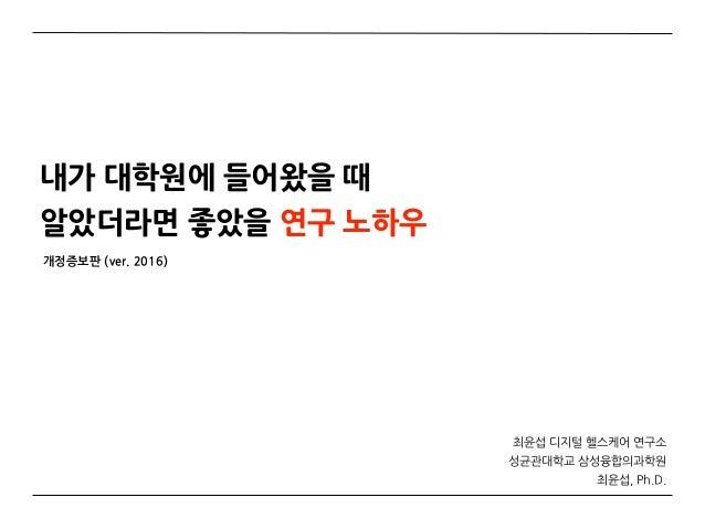 내가 대학원에 들어왔을 때알았더라면 좋았을 연구 노하우           서울대학교 의과대학 암연구소                    연구조교수                   최윤섭, Ph.D.       1
