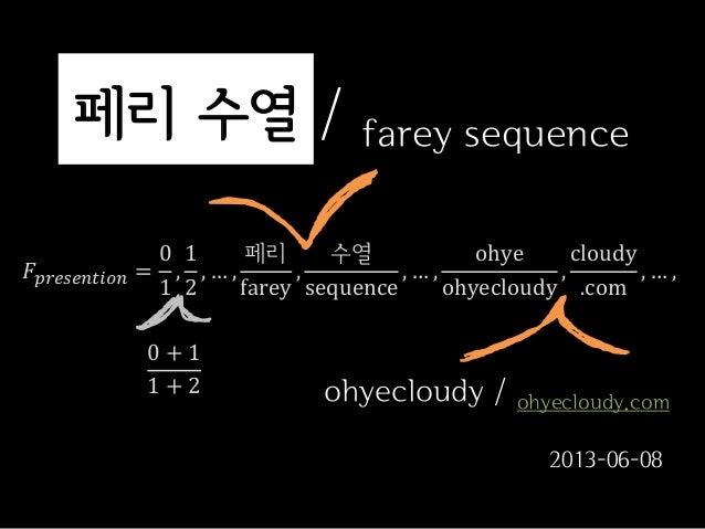 페리 수열 / farey sequence𝐹𝑝𝑟𝑒𝑠𝑒𝑛𝑡𝑖𝑜𝑛 =01,12, … ,페리farey,수열sequence, … ,ohyeohyecloudy,cloudy.com, … ,0 + 11 + 2 ohyecloudy / ...