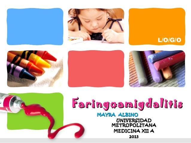 L/O/G/OFaringoamigdalitis    MAYRA ALBINO          UNIVERSIDAD        METROPOLITANA         MEDICINA XII A              2013
