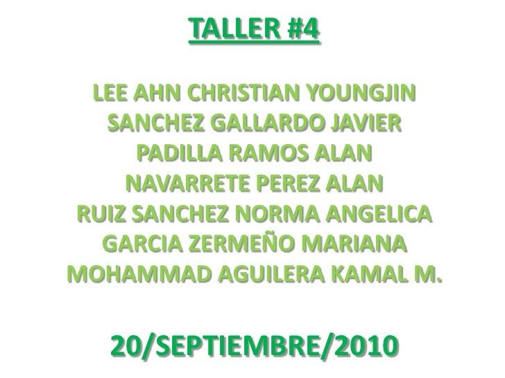 TALLER #4<br />LEE AHN CHRISTIAN YOUNGJIN<br />SANCHEZ GALLARDO JAVIER<br />PADILLA RAMOS ALAN<br />NAVARRETE PEREZ ALAN<b...