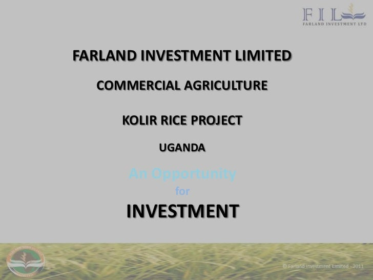 FARLAND INVESTMENT LIMITED  COMMERCIAL AGRICULTURE     KOLIR RICE PROJECT          UGANDA      An Opportunity            f...