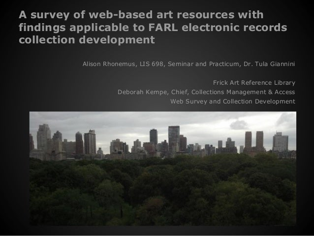 A survey of web-based art resources withfindings applicable to FARL electronic recordscollection developmentAlison Rhonemu...