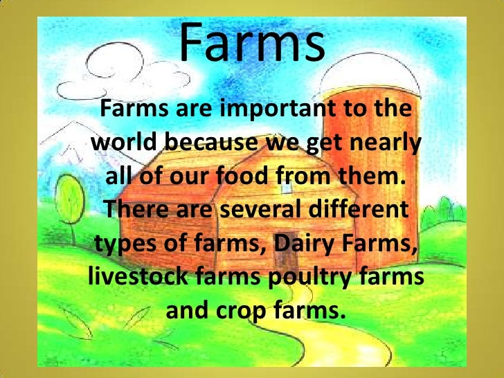 Farms <br />Farms are important to the world because we get nearly all of our food from them. There are several different ...
