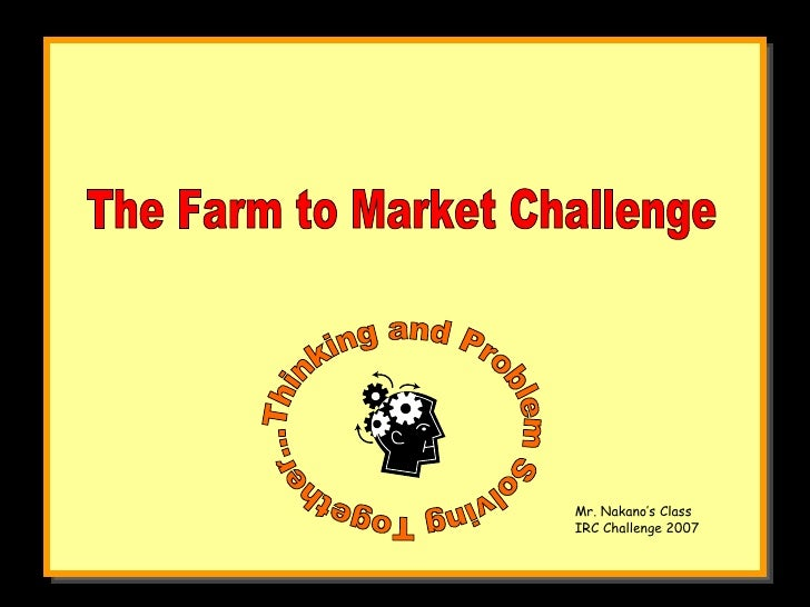 The Farm to Market Challenge Thinking and Problem Solving Together... Mr. Nakano's Class IRC Challenge 2007