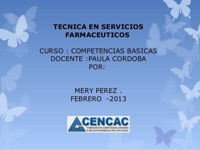 TECNICA EN SERVICIOS      FARMACEUTICOSCURSO : COMPETENCIAS BASICAS  DOCENTE :PAULA CORDOBA            POR:        MERY PE...