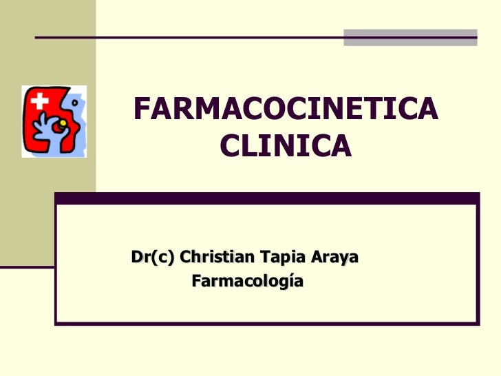 FARMACOCINETICA CLINICA Dr(c) Christian Tapia Araya  Farmacología