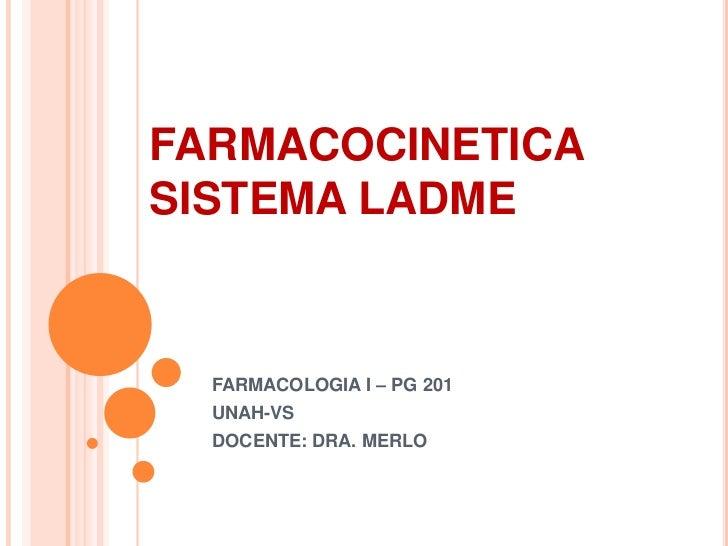 FARMACOCINETICASISTEMA LADME  FARMACOLOGIA I – PG 201  UNAH-VS  DOCENTE: DRA. MERLO