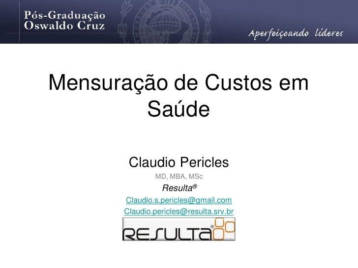 Mensuração de Custos em         Saúde         Claudio Pericles               MD, MBA, MSc                 Resulta®       C...