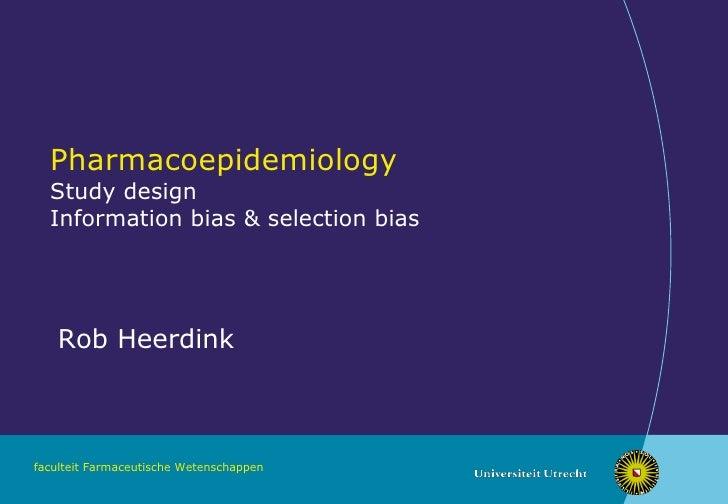 Pharmacoepidemiology Study design Information bias & selection bias Rob Heerdink