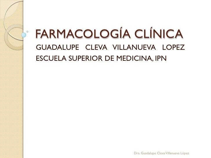 FARMACOLOGÍA CLÍNICAGUADALUPE CLEVA VILLANUEVA LOPEZESCUELA SUPERIOR DE MEDICINA, IPN                     Dra. Guadalupe C...