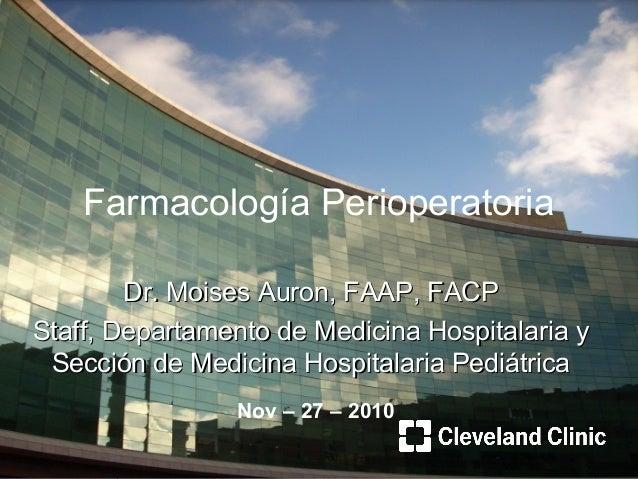 Farmacología Perioperatoria Dr. Moises Auron, FAAP, FACPDr. Moises Auron, FAAP, FACP Staff, Departamento de Medicina Hospi...