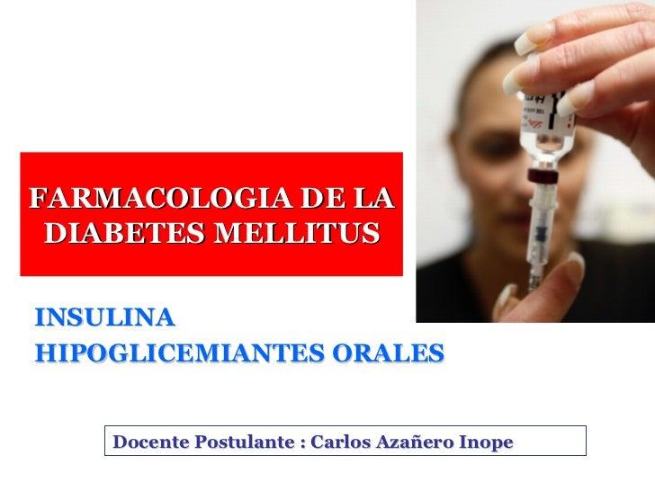 FARMACOLOGIA DE LA  DIABETES MELLITUS  INSULINA HIPOGLICEMIANTES ORALES       Docente Postulante : Carlos Azañero Inope