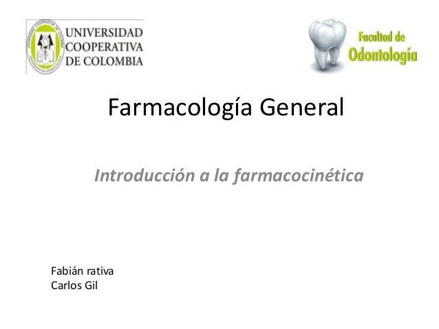 Farmacología General Introducción a la farmacocinética Fabián rativa Carlos Gil