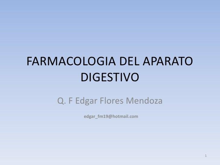 FARMACOLOGIA DEL APARATO        DIGESTIVO     Q. F Edgar Flores Mendoza           edgar_fm19@hotmail.com                  ...