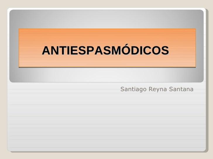 Santiago Reyna Santana  ANTIESPASMÓDICOS
