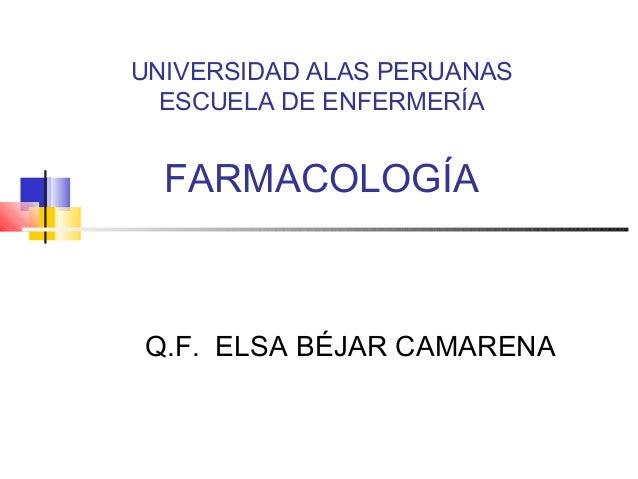 UNIVERSIDAD ALAS PERUANAS ESCUELA DE ENFERMERÍA FARMACOLOGÍA Q.F. ELSA BÉJAR CAMARENA
