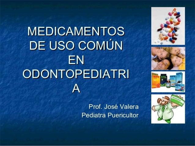 MEDICAMENTOSMEDICAMENTOS DE USO COMÚNDE USO COMÚN ENEN ODONTOPEDIATRIODONTOPEDIATRI AA Prof. José Valera Pediatra Puericul...
