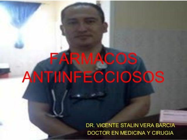 FARMACOS ANTIINFECCIOSOS DR. VICENTE STALIN VERA BARCIA DOCTOR EN MEDICINA Y CIRUGIA