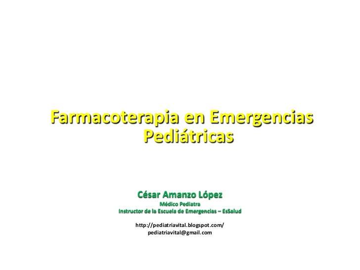 Farmacoterapia en Emergencias Pediátricas<br />César Amanzo López<br />Médico Pediatra<br />Instructor de la Escuela de Em...