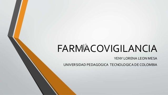 FARMACOVIGILANCIA YENY LORENA LEON MESA UNIVERSIDAD PEDAGOGICA TECNOLOGICA DE COLOMBIA