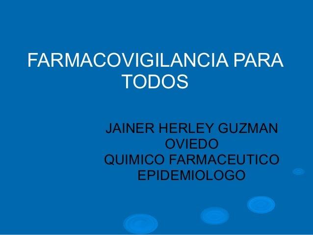 FARMACOVIGILANCIA PARA TODOS JAINER HERLEY GUZMAN OVIEDO QUIMICO FARMACEUTICO EPIDEMIOLOGO