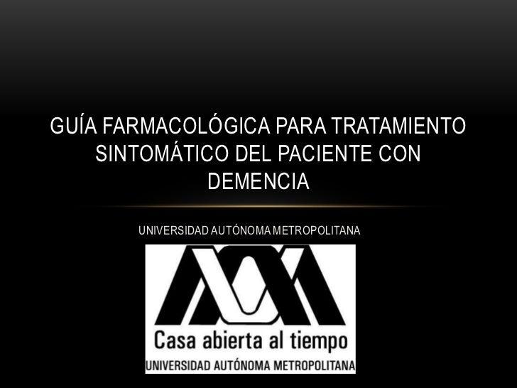 GUÍA FARMACOLÓGICA PARA TRATAMIENTO    SINTOMÁTICO DEL PACIENTE CON             DEMENCIA       UNIVERSIDAD AUTÓNOMA METROP...