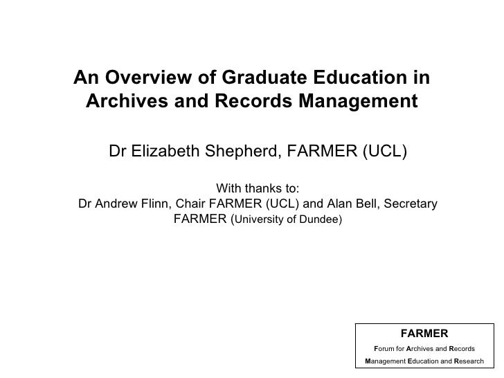 An Overview of Graduate Education in Archives and Records Management Dr Elizabeth Shepherd, FARMER (UCL) With thanks to: D...