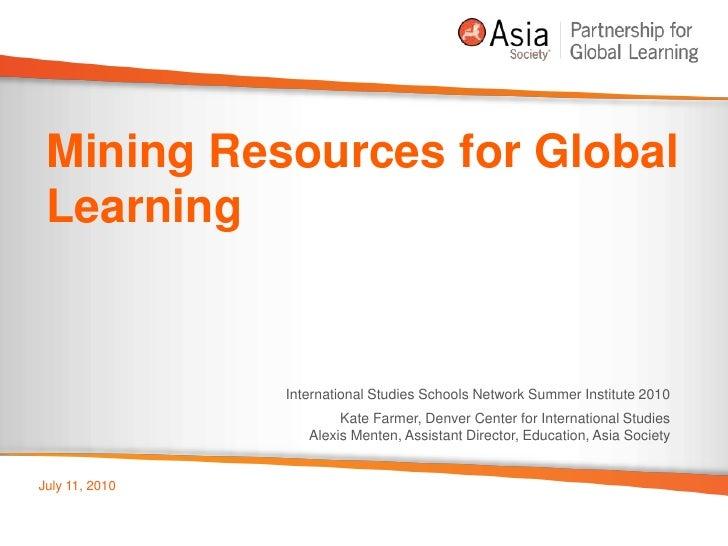 Mining Resources for Global Learning<br />International Studies Schools Network Summer Institute 2010<br />Kate Farmer, De...