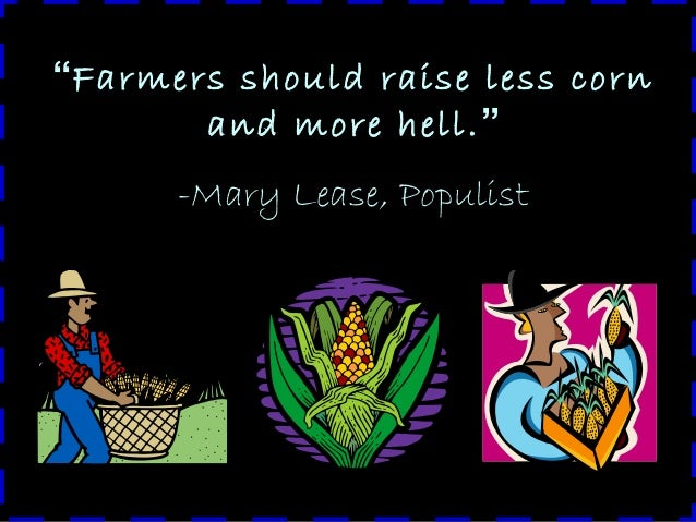 """""""Farmers should raise less corn and more hell."""" -Mary Lease, Populist"""