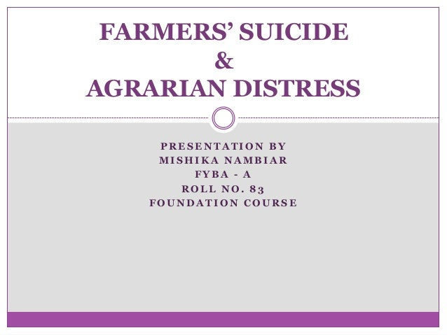 FARMERS' SUICIDE & AGRARIAN DISTRESS PRESENTATION BY MISHIKA NAMBIAR FYBA - A ROLL NO. 83 FOUNDATION COURSE
